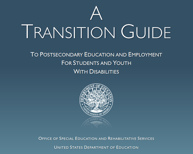 A Transition Guide to Postsecondary Education and Employment for Students and Youth With Distillates. OFfice of Special Education and Rehabilitative Services. Unites States Department of Education. Image of Department of Education Seal.