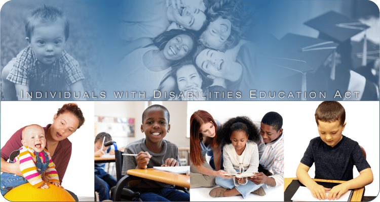 Individuals with Disabilities Education Act (IDEA) Website header image. Pictures of various infants, toddlers, children and youth and their parents, teachers or service providers.