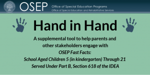 Office of Special Education and Rehabilitative Services, Office of Special Education Programs. Hand in Hand. A supplemental tool to help parents and other stakeholders engage with OSEP Fast Facts: School Aged Children 5 (in kindergarten) Through 21 Served Under Part B, Section 618 of the IDEA.