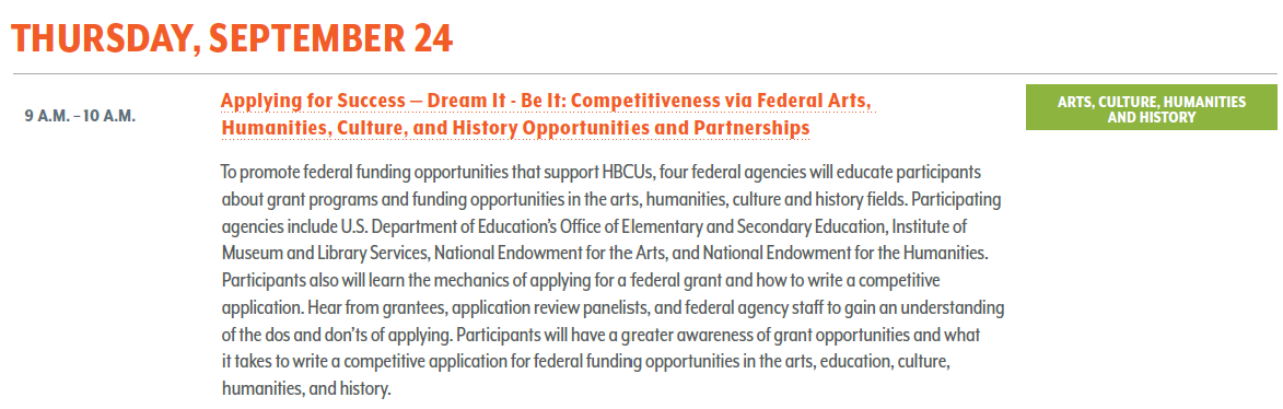 Applying for Success- Dream It - Be It: Competitiveness via Federal Arts, Humanities, Culture, and History Opportunities and Partnerships. To promote federal funding opportunities that support HBCUs, four federal agencies will educate participants about grant programs and funding opportunities in the arts, humanities, culture and history fields. Participating agencies include U.S. Department of Education's Office of Elementary and Secondary Education, Institute of Museum and Library Services, National Endowment for the Arts, and National Endowment for the Humanities. Participants also will learn the mechanics of applying for a federal grant and how to write a competitive application. Hear from grantees, application review panelists, and federal agency staff to gain an understanding of the dos and don'ts of applying. Participants will have a greater awareness of grant opportunities and what it takes to write a competitive application for federal funding opportunities in the arts, education, culture, humanities, and history.