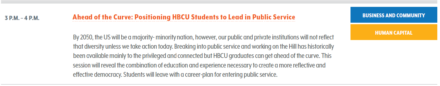 Ahead of the Curve: Positioning HBCU Students to Lead in Public Service. By 2050, the US will be a majority- minority nation, however, our public and private institutions will not reflect that diversity unless we take action today. Breaking into public service and working on the Hill has historically been available mainly to the privileged and connected but HBCU graduates can get ahead of the curve. This session will reveal the combination of education and experience necessary to create a more reflective and effective democracy. Students will leave with a career-plan for entering public service.