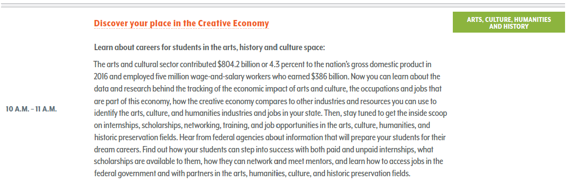 Discover your place in the Creative Economy. Learn about careers for students in the arts, history and culture space: The arts and cultural sector contributed $804.2 billion or 4.3 percent to the nation's gross domestic product in 2016 and employed five million wage-and-salary workers who earned $386 billion. Now you can learn about the data and research behind the tracking of the economic impact of arts and culture, the occupations and jobs that are part of this economy, how the creative economy compares to other industries and resources you can use to identify the arts, culture, and humanities industries and jobs in your state. Then, stay tuned to get the inside scoop on internships, scholarships, networking, training, and job opportunities in the arts, culture, humanities, and historic preservation fields. Hear from federal agencies about information that will prepare your students for their dream careers. Find out how your students can step into success with both paid and unpaid internships, what scholarships are available to them, how they can network and meet mentors, and learn how to access jobs in the federal government and with partners in the arts, humanities, culture, and historic preservation fields.