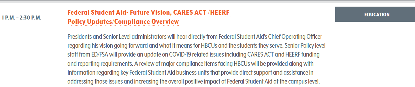 Federal Student Aid- Future Vision, CARES ACT /HEERF Policy Updates/Compliance Overview. Presidents and Senior Level administrators will hear directly from Federal Student Aid's Chief Operating Officer regarding his vision going forward and what it means for HBCUs and the students they serve. Senior Policy level staff from ED/FSA will provide an update on COVID-19 related issues including CARES ACT and HEERF funding and reporting requirements. A review of major compliance items facing HBCUs will be provided along with information regarding key Federal Student Aid business units that provide direct support and assistance in addressing those issues and increasing the overall positive impact of Federal Student Aid at the campus level.