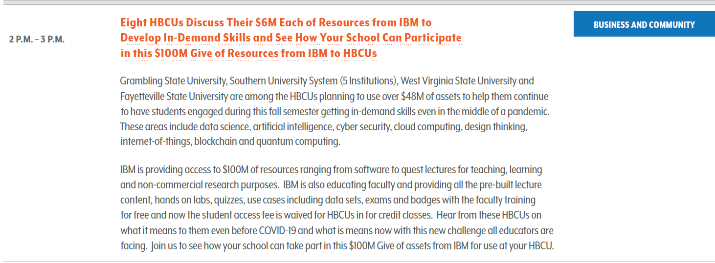 Grambling State University, Southern University System (5 Institutions), West Virginia State University and Fayetteville State University are among the HBCUs planning to use over $48M of assets to help them continue to have students engaged during this fall semester getting in-demand skills even in the middle of a pandemic. These areas include data science, artificial intelligence, cyber security, cloud computing, design thinking, internet-of-things, blockchain and quantum computing. IBM is providing access to $100M of resources ranging from software to quest lectures for teaching, learning and non-commercial research purposes. IBM is also educating faculty and providing all the pre-built lecture content, hands on labs, quizzes, use cases including data sets, exams and badges with the faculty training for free and now the student access fee is waived for HBCUs in for credit classes. Hear from these HBCUs on what it means to them even before COVID-19 and what is means now with this new challenge all educators are facing. Join us to see how your school can take part in this $100M Give of assets from IBM for use at your HBCU.