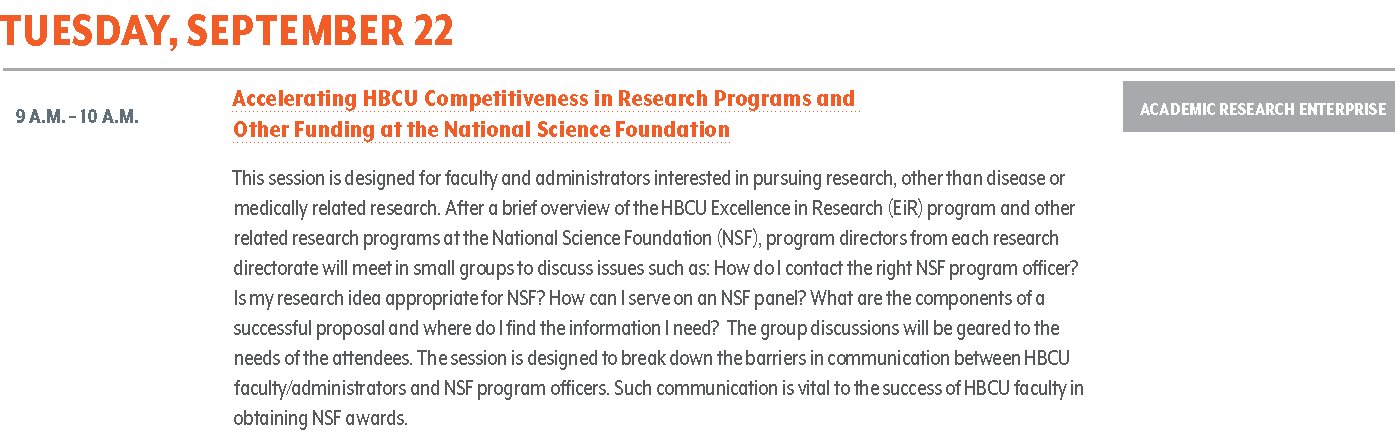 Accelerating HBCU Competitiveness in Research Programs and Other Funding at the National Science Foundation. This session is designed for faculty and administrators interested in pursuing research, other than disease or medically related research. After a brief overview of the HBCU Excellence in Research (EiR) program and other related research programs at the National Science Foundation (NSF), program directors from each research directorate will meet in small groups to discuss issues such as: How do I contact the right NSF program officer? Is my research idea appropriate for NSF? How can I serve on an NSF panel? What are the components of a successful proposal and where do I find the information I need? The group discussions will be geared to the needs of the attendees. The session is designed to break down the barriers in communication between HBCU faculty/administrators and NSF program officers. Such communication is vital to the success of HBCU faculty in obtaining NSF awards.