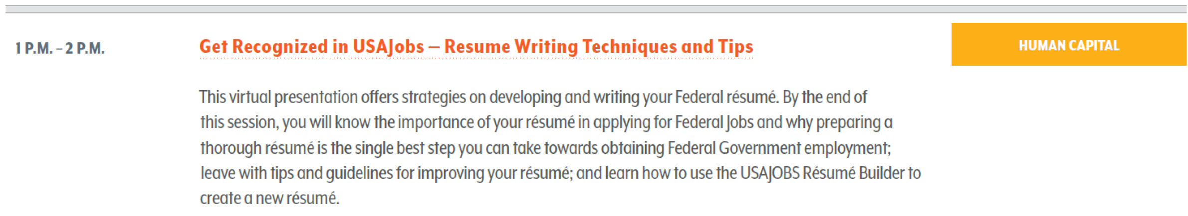 This virtual presentation offers strategies on developing and writing your Federal résumé. By the end of this session, you will know the importance of your résumé in applying for Federal Jobs and why preparing a thorough résumé is the single best step you can take towards obtaining Federal Government employment; leave with tips and guidelines for improving your résumé; and learn how to use the USAJOBS Résumé Builder to create a new résumé.