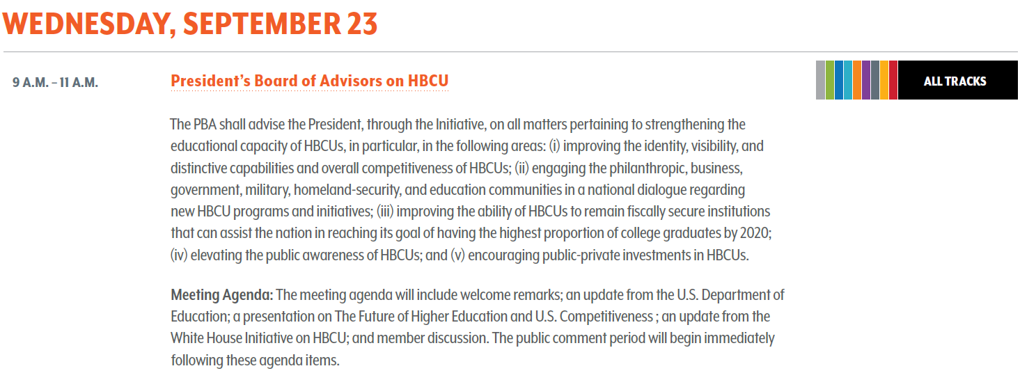 President's Board of Advisors on HBCU. The PBA shall advise the President, through the Initiative, on all matters pertaining to strengthening the educational capacity of HBCUs, in particular, in the following areas: (i) improving the identity, visibility, and distinctive capabilities and overall competitiveness of HBCUs; (ii) engaging the philanthropic, business, government, military, homeland-security, and education communities in a national dialogue regarding new HBCU programs and initiatives; (iii) improving the ability of HBCUs to remain fiscally secure institutions that can assist the nation in reaching its goal of having the highest proportion of college graduates by 2020; (iv) elevating the public awareness of HBCUs; and (v) encouraging public-private investments in HBCUs. Meeting Agenda : The meeting agenda will include welcome remarks; an update from the U.S. Department of Education; a presentation on The Future of Higher Education and U.S. Competitiveness ; an update from the White House Initiative on HBCU; and member discussion. The public comment period will begin immediately following these agenda items. Note that agenda items may change without notice. The final agenda will be posted on the PBA page at: https://sites.ed.gov/whhbcu/commissioners-profile/presidents-board-of-advisors-on-historically-black-colleges-and-universities-2018-to-present/meetings-and-minutes/