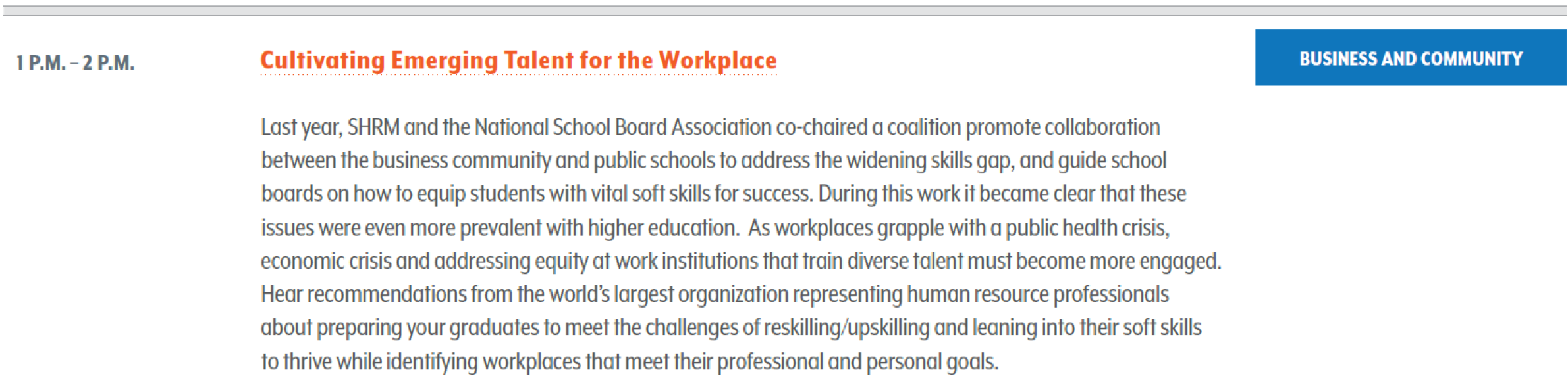 Last year, SHRM and the National School Board Association co-chaired a coalition promote collaboration between the business community and public schools to address the widening skills gap, and guide school boards on how to equip students with vital soft skills for success. During this work it became clear that these issues were even more prevalent with higher education. As workplaces grapple with a public health crisis, economic crisis and addressing equity at work institutions that train diverse talent must become more engaged. Hear recommendations from the world's largest organization representing human resource professionals about preparing your graduates to meet the challenges of reskilling/upskilling and leaning into their soft skills to thrive while identifying workplaces that meet their professional and personal goals.